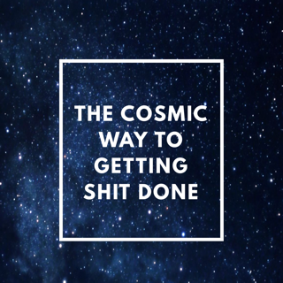 The Cosmic Way to Getting Shit Done!